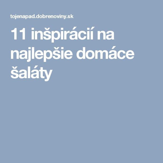 11 inšpirácií na najlepšie domáce šaláty