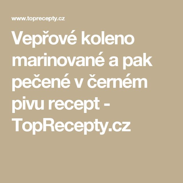 Vepřové koleno marinované a pak pečené v černém pivu recept - TopRecepty.cz