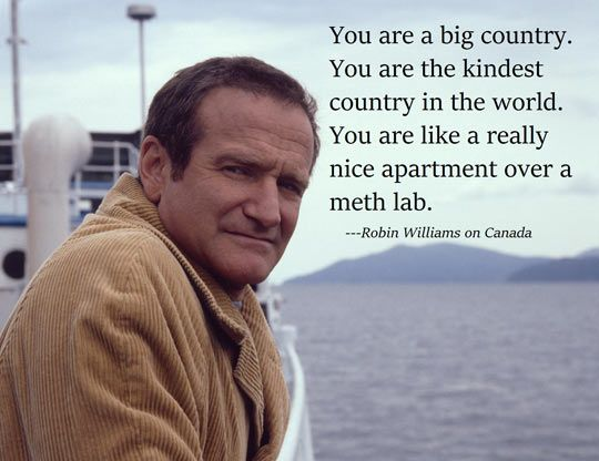 """""""You are a big country. You are the kindest country in the world. You are like a really nice apartment over a meth lab."""" - Robin Williams on Canada"""