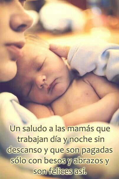 Un saludo a las mamás que trabajan día y noche sin descanso y que son pagadas sólo con besos y abrazos y son felices así.