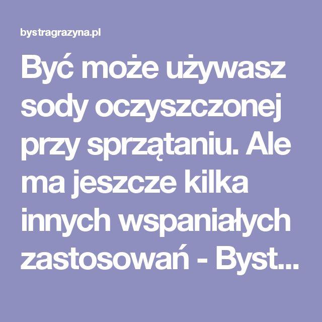 Być może używasz sody oczyszczonej przy sprzątaniu. Ale ma jeszcze kilka innych wspaniałych zastosowań - Bystragrazyna.pl  - Porady Bystrej Grażyny -  Humor i rozrywka na najwyższym poziomie! Bystra Grażyna poleca!