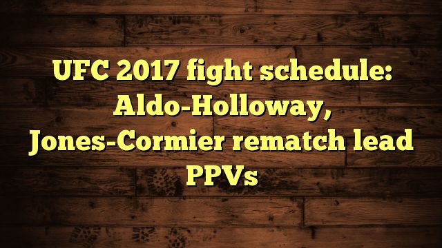nice UFC 2017 fight schedule: Aldo-Holloway, Jones-Cormier rematch lead PPVs