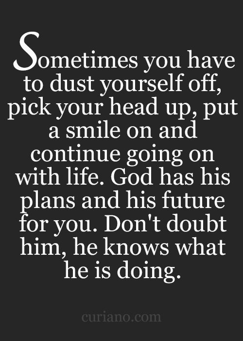 Sometimes you have to dust yourself off, pick your head up, put a smile on and continue going on with life. God has his plans and his future for you...