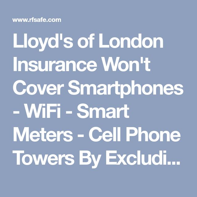 Lloyd's of London Insurance Won't Cover Smartphones - WiFi - Smart Meters - Cell Phone Towers By Excluding ALL Wireless Radiation Hazards – RF (Radio Frequency) Safe