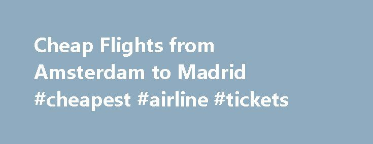 Cheap Flights from Amsterdam to Madrid #cheapest #airline #tickets http://cheap.remmont.com/cheap-flights-from-amsterdam-to-madrid-cheapest-airline-tickets/  #cheap flights to madrid # Flights from Amsterdam to Madrid, Spain Last modified: Oct 4, 2016 0:46 -04:00 We have collected flight cost data from across the web for travel from Amsterdam to Madrid, and have found the average flight price for this trip to be €99 . Where To Buy Cheap Flights from Amsterdam…