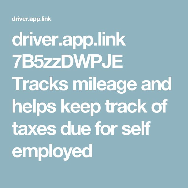 driver.app.link 7B5zzDWPJE  Tracks mileage and helps keep track of taxes due for self employed