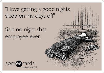 'I love getting a good nights sleep on my days off' Said no night shift employee ever.