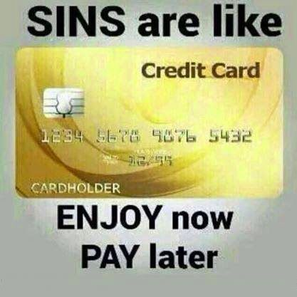   Sins are like Credit cards enjoy now....(At Due Date)...PAY LATER!
