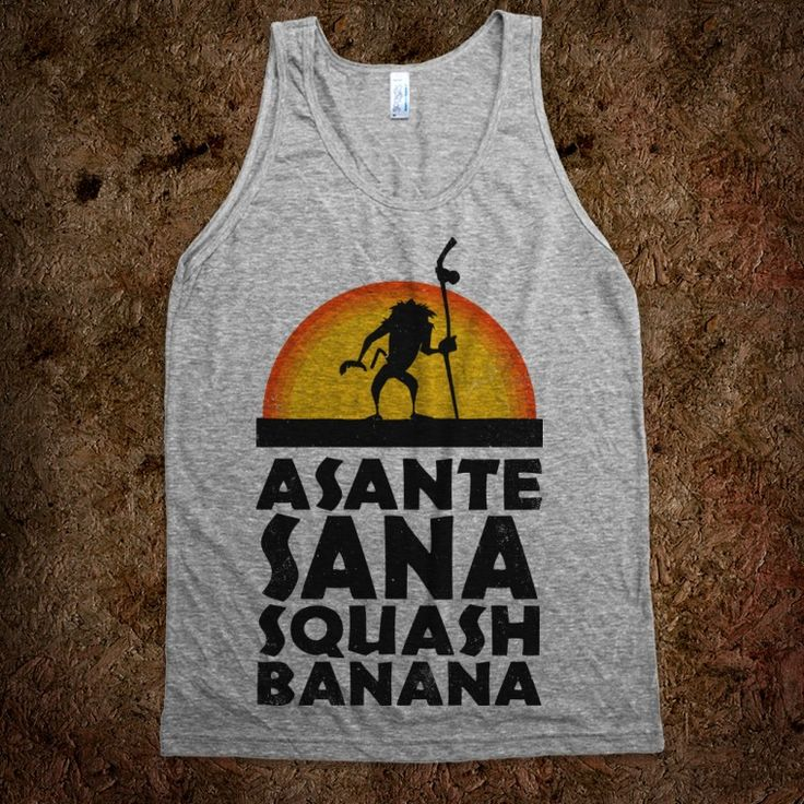 Asante Sana Squash Banana (Lion King:  Rafiki)..... I NEED this shirt. I quote this saying probably a little more than necessary