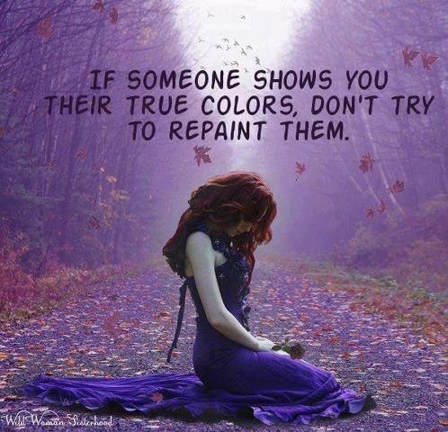 relationship -  if someone shows you there true colours, don't try to repaint them.