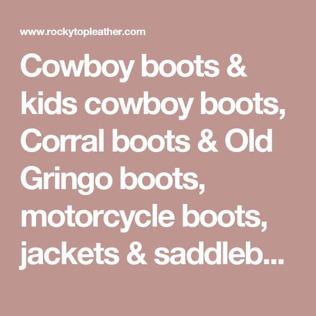Cowboy boots & kids cowboy boots, Corral boots & Old Gringo boots, motorcycle boots, jackets & saddlebags