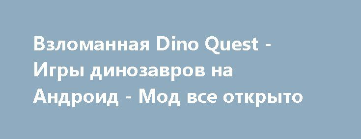 Взломанная Dino Quest - Игры динозавров на Андроид - Мод все открыто http://android-gamerz.ru/1944-vzlomannaya-dino-quest-igry-dinozavrov-na-android-mod-vse-otkryto.html