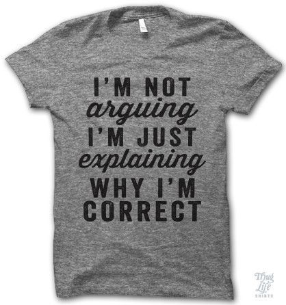 i'm not arguing i'm just explaining why i'm correct.