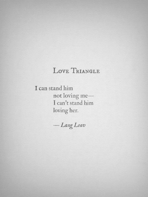 """Love Triangle. """"I can stand him not loving me—I can't stand him loving her.""""—Lang Leav"""
