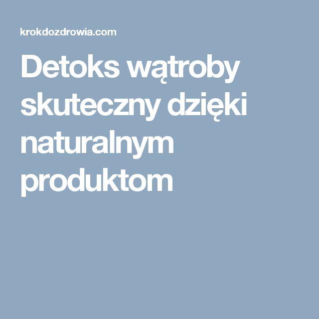 Detoks wątroby skuteczny dzięki naturalnym produktom