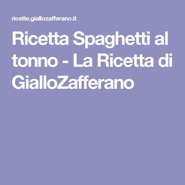 Ricetta Spaghetti al tonno - La Ricetta di GialloZafferano