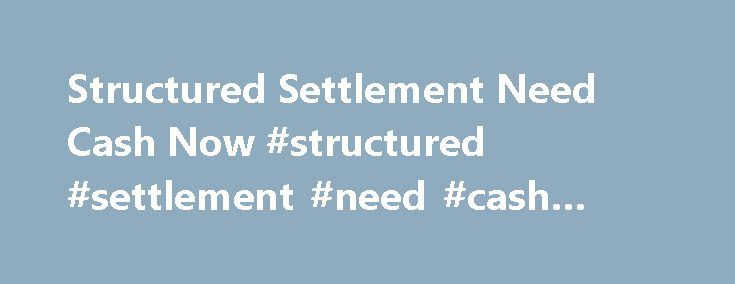 Structured Settlement Need Cash Now #structured #settlement #need #cash #now http://coin.nef2.com/structured-settlement-need-cash-now-structured-settlement-need-cash-now/  Structured Settlement Need Cash Now Structured Settlement need cash now is a message I often get in my email from a client. I get these types of messages quite frequently. It is the result of economic and financial conditions that we are all faced with on a daily basis. Sometimes it is because of an emergency situation…