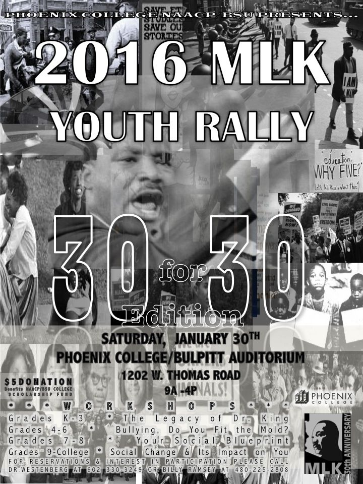 #MLK 30th Anniversary:  2016 MLK Youth Rally 30 for 30 Edition Saturday, Jan 30th - Phoenix College/Bulpitt Auditorium 1202 W. Thomas Rd. 9 AM to 4 PM $5 Donation benefits Phoenix College NAACP/BSU Scholarship Fund. **Workshops** Grades K-3 * The Legacy of Dr. King Grades 4-6 * Bullying, Do you fit the Mold? Grades 7-8 * Your Social Blueprint Grades 9-College * Social Change & Its Impact on You For Reservations & Interest in participation please call Dr Westenberg at 602.330.3249