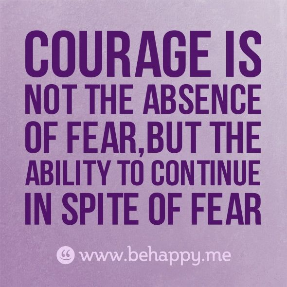"Be happy Quote.  ""Courage is not the absence of fear, but the ability to continue in spite of fear.""  #courage #quote #behappy:"