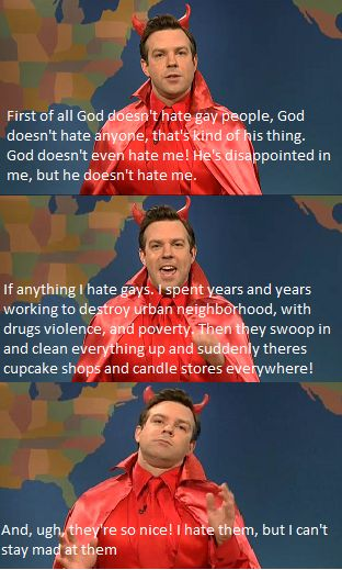 """How the devil feels about gay people.  """"God doesn't hate anyone, that's kind of his thing!""""           --TRUE"""