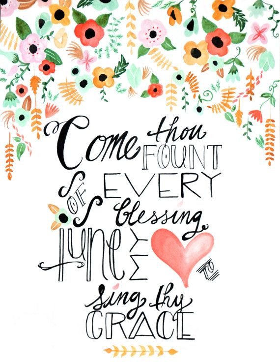 Come thou fount of every blessing, tune my heart to sing thy praise. One of my favorite lines to one of my favorite hymns.