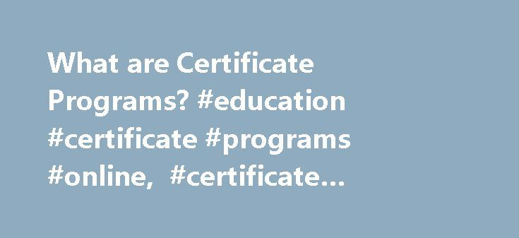 What are Certificate Programs? #education #certificate #programs #online, #certificate #programs http://kansas.nef2.com/what-are-certificate-programs-education-certificate-programs-online-certificate-programs/  # What Are Certificate Programs? Certificate Programs Overview Certificate programs are generally geared towards adult students and students looking for short-term training leading to immediate employment. These non-degree programs are usually provided at two main levels…