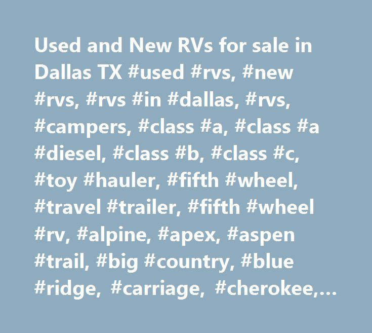 Used and New RVs for sale in Dallas TX #used #rvs, #new #rvs, #rvs #in #dallas, #rvs, #campers, #class #a, #class #a #diesel, #class #b, #class #c, #toy #hauler, #fifth #wheel, #travel #trailer, #fifth #wheel #rv, #alpine, #apex, #aspen #trail, #big #country, #blue #ridge, #carriage, #cherokee, #coachmen, #crossroads, #cypress, #damon, #denali, #discovery, #dutchmen, #emerald #bay, #fleetwood, #forest #river, #four #winds, #fuzion, #heartland, #hideout, #holiday #rambler, #itasca, #jayco…