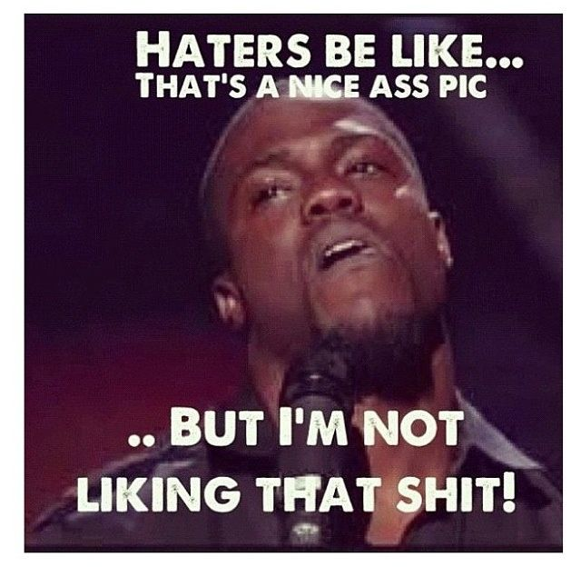Haters be like.... That's a nice ass pic, but I'm NOT liking that shit!  Lol