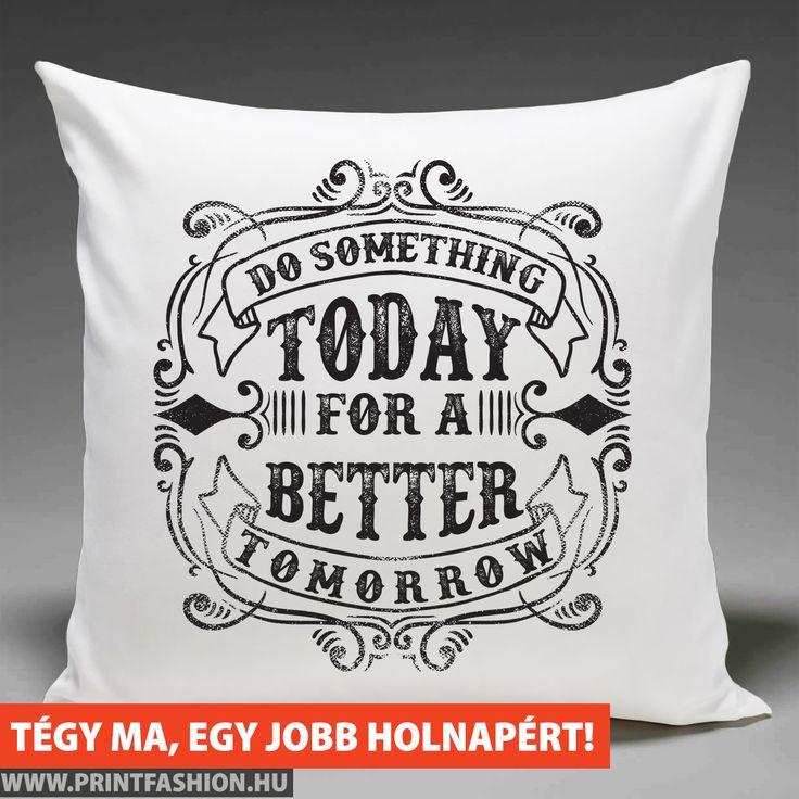 TÉGY MA EGY JOBB HOLNAPÉRT - Egyedi mintás párnahuzat! WEBSHOP: http://printfashion.hu/mintak/reszletek/tegy-ma-egy-jobb-holnapert/parnahuzat-diszparnahuzat/