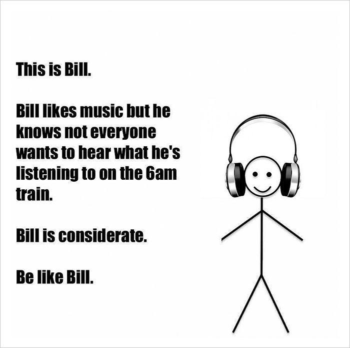 """""""Lui è Bill. A Bill piace la musica, ma sa che non tutti vogliono ascoltare quello che sta ascoltando sul treno delle 6. Bill è rispettoso. Sii come Bill."""""""