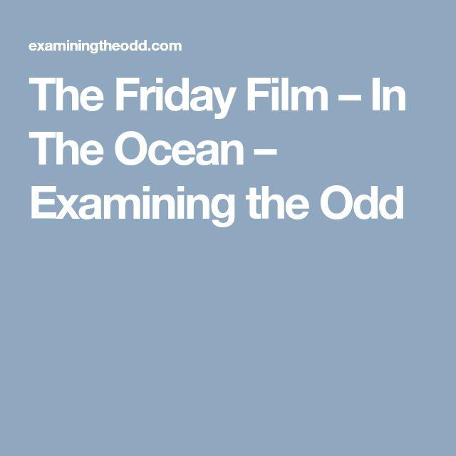 The Friday Film – In The Ocean – Examining the Odd