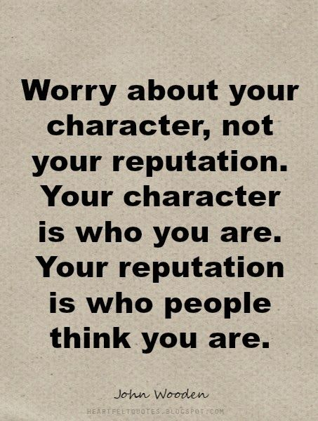 #Quotes: Worry about your character, not your reputation.