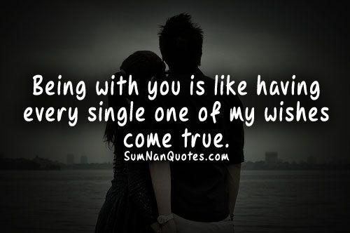 Wishes Do Come True Quotes: Being With You Is Like Having Every Single One Of My