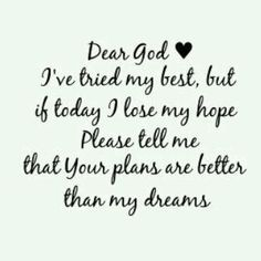 Dear God,      I've tried my best, but if today I lose my hope please tell me that your plans are better than my dreams.