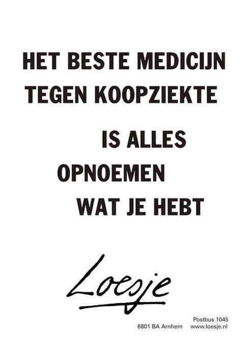 The best remedy against shopping disease is calling out all the things you have already - Loesje