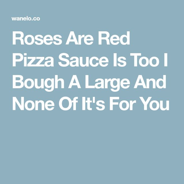 Roses Are Red Pizza Sauce Is Too I Bough A Large And None Of It's For You