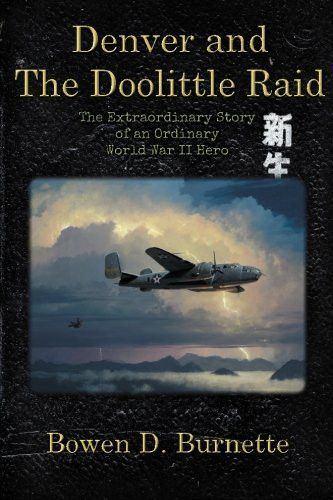 Denver and the Doolittle Raid: The Extraordinary Story of an Ordinary World War II Hero
