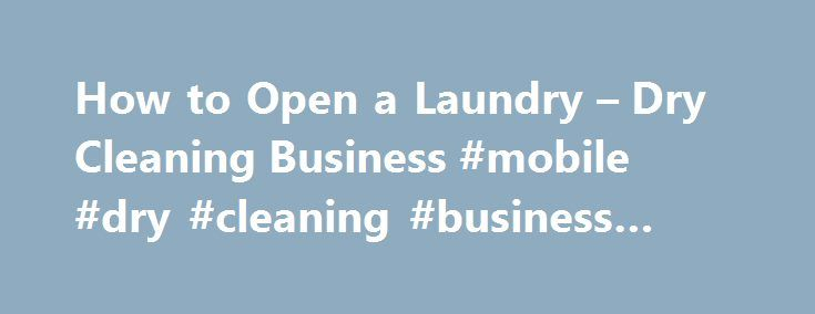 How to Open a Laundry – Dry Cleaning Business #mobile #dry #cleaning #business #plan http://malta.remmont.com/how-to-open-a-laundry-dry-cleaning-business-mobile-dry-cleaning-business-plan/  # How to Open a Laundry & Dry Cleaning Business Consumers use laundry professionals when they value clothing. Related Articles The United States Bureau of Labor Statistics estimates that, as of 2008, there were 235,400 workers employed on dry cleaning occupations. It estimates a 3 percent increase in…