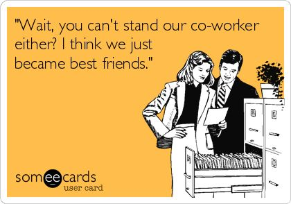 'Wait, you can't stand our co-worker either? I think we just became best friends.'