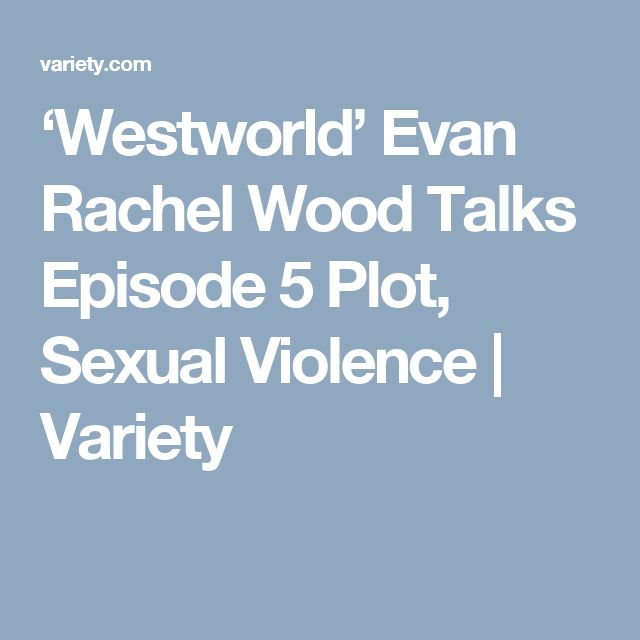'Westworld' Evan Rachel Wood Talks Episode 5 Plot, Sexual Violence   Variety