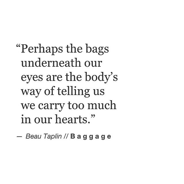 """Perhaps the bags underneath our eyes are the body's way of telling us we carry too much in our hearts."" - Beau Taplin."
