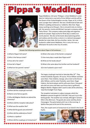 A worksheet about the wedding of Pippa Middleton, Kate's sister. Two short reading passages with questions. The questions are quite easy, so this ws would be good for scanning practice.  - ESL worksheets