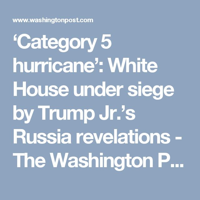 'Category 5 hurricane': White House under siege by Trump Jr.'s Russia revelations - The Washington Post