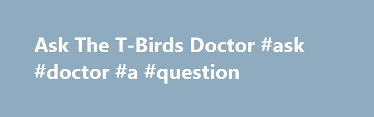 Ask The T-Birds Doctor #ask #doctor #a #question http://questions.remmont.com/ask-the-t-birds-doctor-ask-doctor-a-question/  #ask a doctor website # Ask The T-Birds Doctor Have you ever wondered what exactly a grade 2 shoulder separation is? Or you aren t really sure of the difference between an ankle sprain and a high ankle sprain? Or maybe you keep confusing the MCL with the ACL. Now, with the T-Birds Ask The...