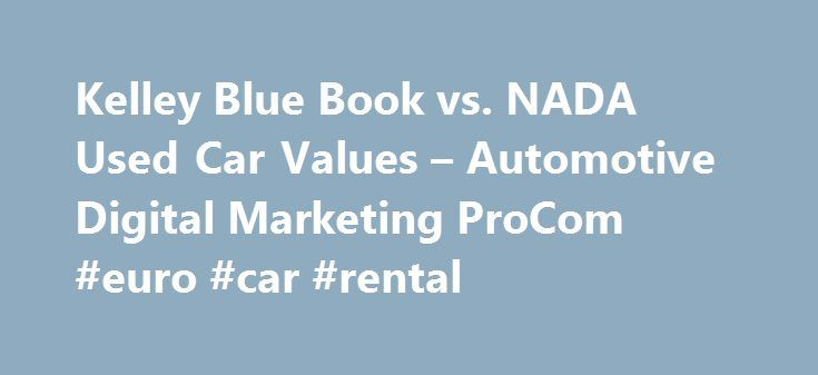 Kelley Blue Book vs. NADA Used Car Values – Automotive Digital Marketing ProCom #euro #car #rental http://cars.nef2.com/kelley-blue-book-vs-nada-used-car-values-automotive-digital-marketing-procom-euro-car-rental/  #used car prices nada # Kelley Blue Book vs. NADA Used Car Values What is my car worth? This apparently is a loaded question. Kelley Blue Book says one thing and NADA says another. Which one is right? Consider this. The structure of the vehicle values provides the differentiation…