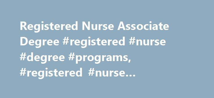 Registered Nurse Associate Degree #registered #nurse #degree #programs, #registered #nurse #associate #degree http://nebraska.nef2.com/registered-nurse-associate-degree-registered-nurse-degree-programs-registered-nurse-associate-degree/  # Registered Nurse Associate Degree Whether you're a licensed nurse or just starting your career, you can earn an associate's degree to become a registered nurse. Classes prepare you to care for patients and work with doctors and you can learn how to respond…