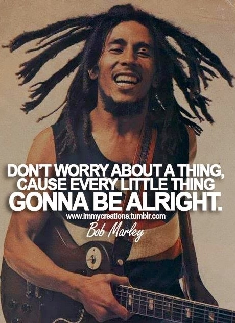 Don't worry about a thing, cause every little thing gonna be alright - Bob Marley