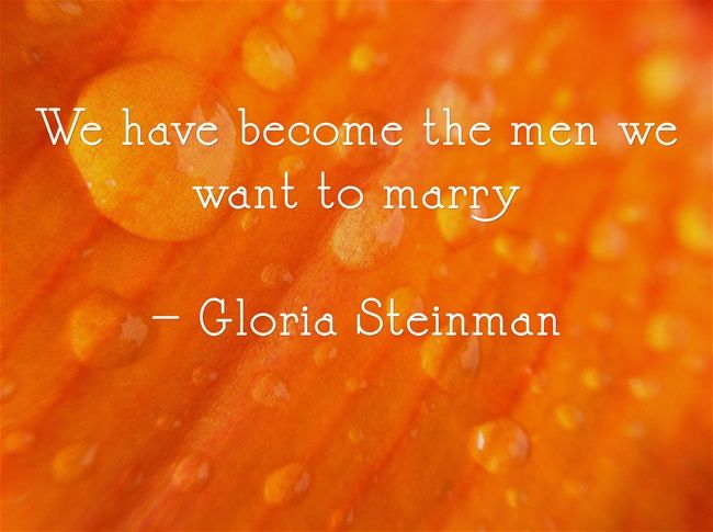 We have become the men we want to marry  – Gloria Steinman