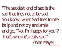 The saddest kind of sad. John Mayer quote.