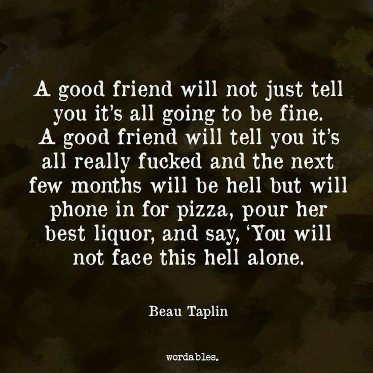 A good friend will not just tell you it's all going to be fine. A good friend will tell you it's all really fucked and the next few months will be hell but will phone in for pizza, pour her best liquor, and say 'You will not face this hell alone.' #Wordables